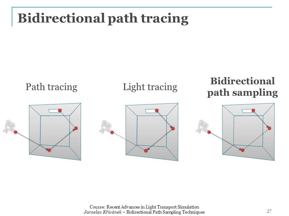 Bidirectional path tracing Path tracingLight tracing Bidirectional path sampling 27 Course: Recent Advances in Light Transport Simulation Jaroslav Křivánek – Bidirectional Path Sampling Techniques