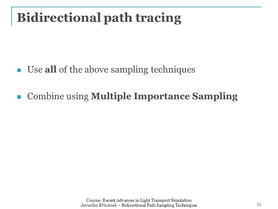 Bidirectional path tracing Use all of the above sampling techniques Combine using Multiple Importance Sampling 31 Course: Recent Advances in Light Transport Simulation Jaroslav Křivánek – Bidirectional Path Sampling Techniques