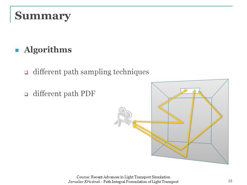 Summary Algorithms  different path sampling techniques  different path PDF 38 Course: Recent Advances in Light Transport Simulation Jaroslav Křivánek - Path Integral Formulation of Light Transport