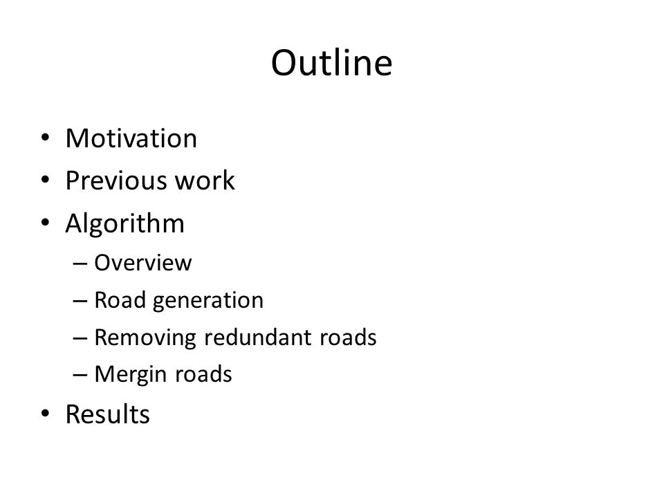 Outline Motivation Previous work Algorithm – Overview – Road generation – Removing redundant roads – Mergin roads Results