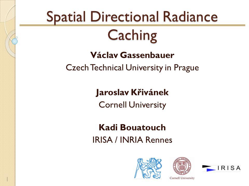 Spatial Directional Radiance Caching Václav Gassenbauer Czech Technical University in Prague Jaroslav Křivánek Cornell University Kadi Bouatouch IRISA / INRIA Rennes 1