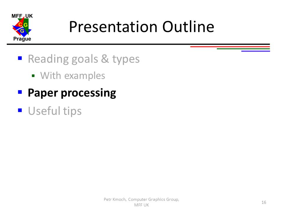 Presentation Outline  Reading goals & types  With examples  Paper processing  Useful tips Petr Kmoch, Computer Graphics Group, MFF UK 16