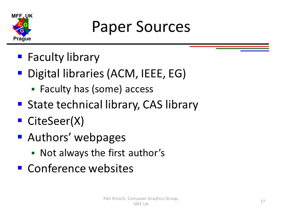 Paper Sources  Faculty library  Digital libraries (ACM, IEEE, EG)  Faculty has (some) access  State technical library, CAS library  CiteSeer(X) 