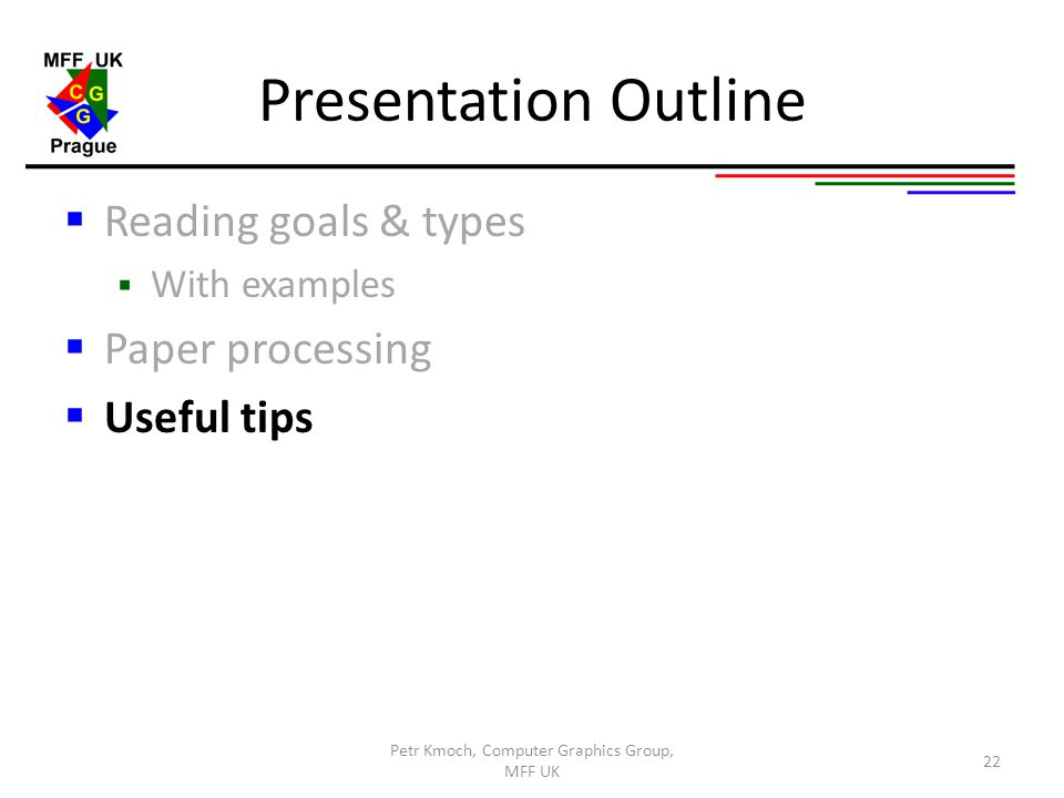 Presentation Outline  Reading goals & types  With examples  Paper processing  Useful tips Petr Kmoch, Computer Graphics Group, MFF UK 22