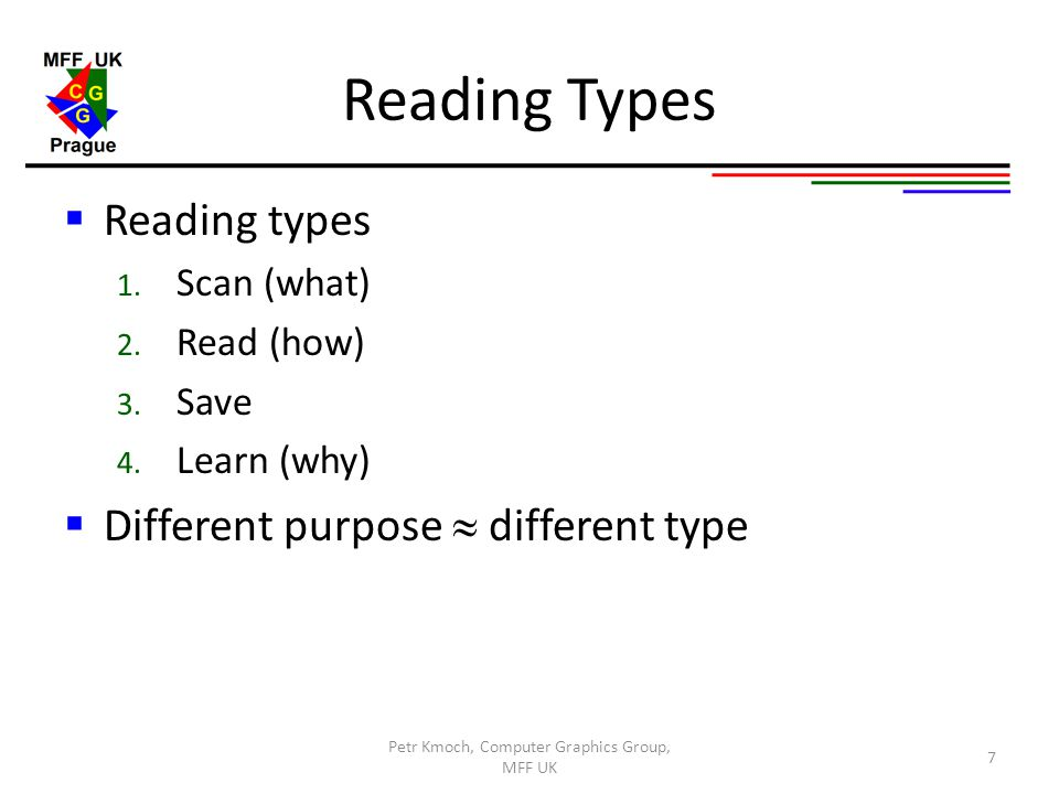 Reading Types  Reading types 1. Scan (what) 2. Read (how) 3. Save 4. Learn (why)  Different purpose  different type Petr Kmoch, Computer Graphics G