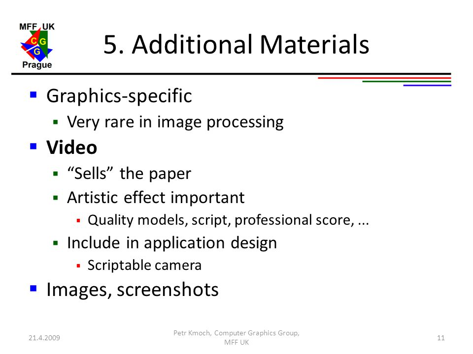 """5. Additional Materials  Graphics-specific  Very rare in image processing  Video  """"Sells"""" the paper  Artistic effect important  Quality models,"""