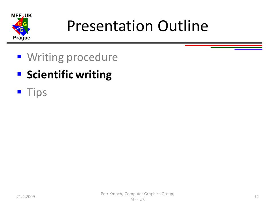 Presentation Outline  Writing procedure  Scientific writing  Tips Petr Kmoch, Computer Graphics Group, MFF UK 1421.4.2009