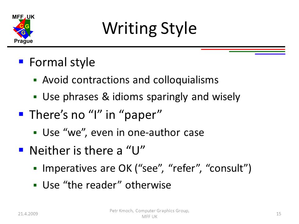 Writing Style  Formal style  Avoid contractions and colloquialisms  Use phrases & idioms sparingly and wisely  There's no I in paper  Use we , even in one-author case  Neither is there a U  Imperatives are OK ( see , refer , consult )  Use the reader otherwise 21.4.2009 Petr Kmoch, Computer Graphics Group, MFF UK 15