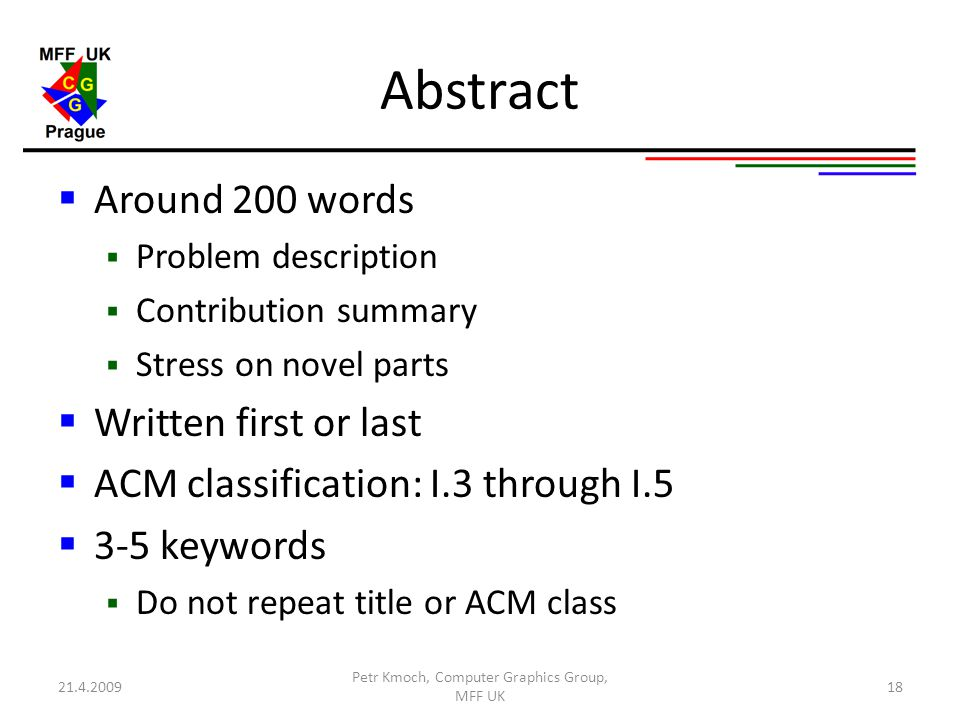 Abstract  Around 200 words  Problem description  Contribution summary  Stress on novel parts  Written first or last  ACM classification: I.3 through I.5  3-5 keywords  Do not repeat title or ACM class 21.4.2009 Petr Kmoch, Computer Graphics Group, MFF UK 18