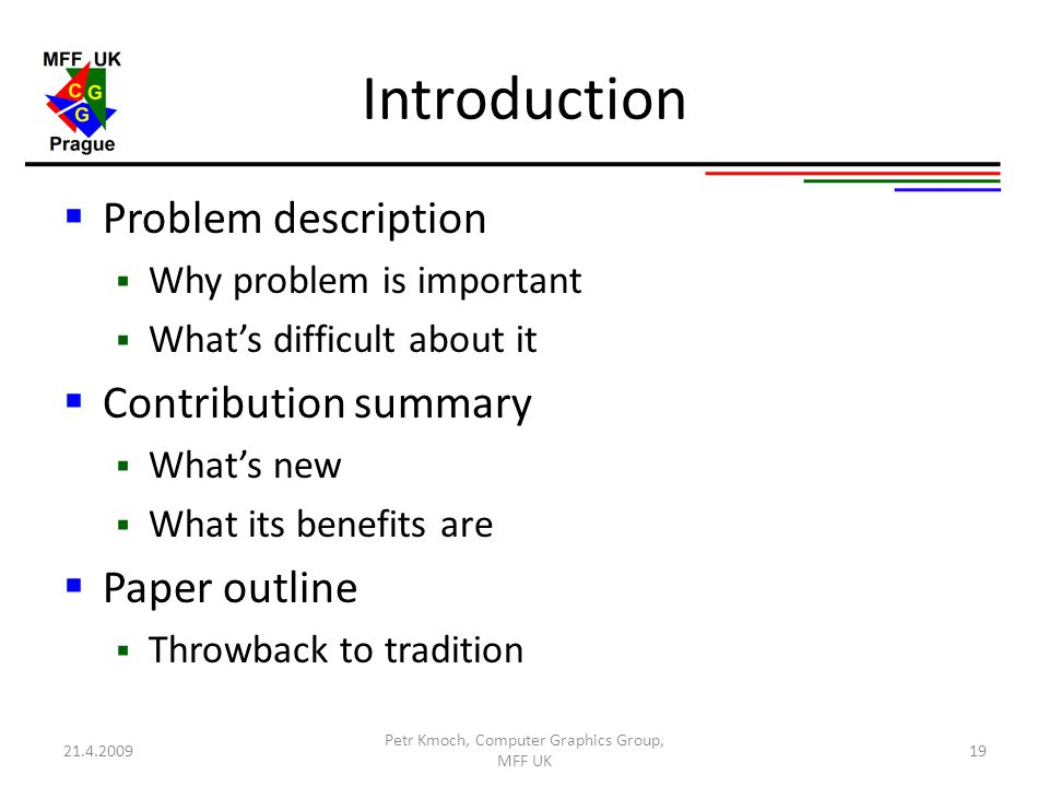 Introduction  Problem description  Why problem is important  What's difficult about it  Contribution summary  What's new  What its benefits are  Paper outline  Throwback to tradition 21.4.2009 Petr Kmoch, Computer Graphics Group, MFF UK 19