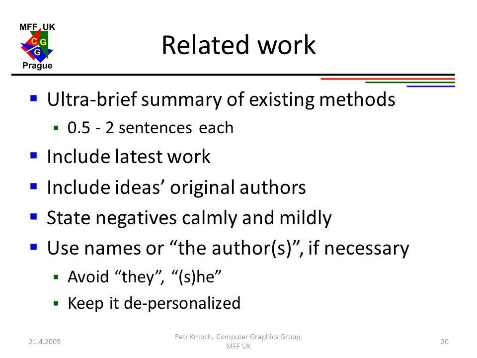 Related work  Ultra-brief summary of existing methods  0.5 - 2 sentences each  Include latest work  Include ideas' original authors  State negatives calmly and mildly  Use names or the author(s) , if necessary  Avoid they , (s)he  Keep it de-personalized 21.4.2009 Petr Kmoch, Computer Graphics Group, MFF UK 20