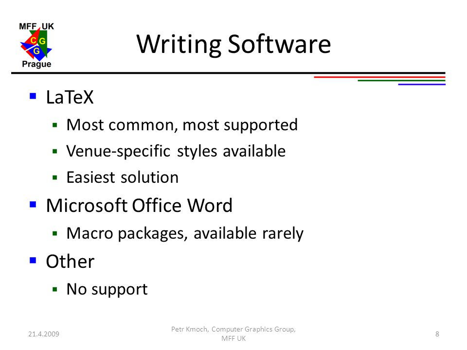 Writing Software  LaTeX  Most common, most supported  Venue-specific styles available  Easiest solution  Microsoft Office Word  Macro packages, available rarely  Other  No support 21.4.2009 Petr Kmoch, Computer Graphics Group, MFF UK 8