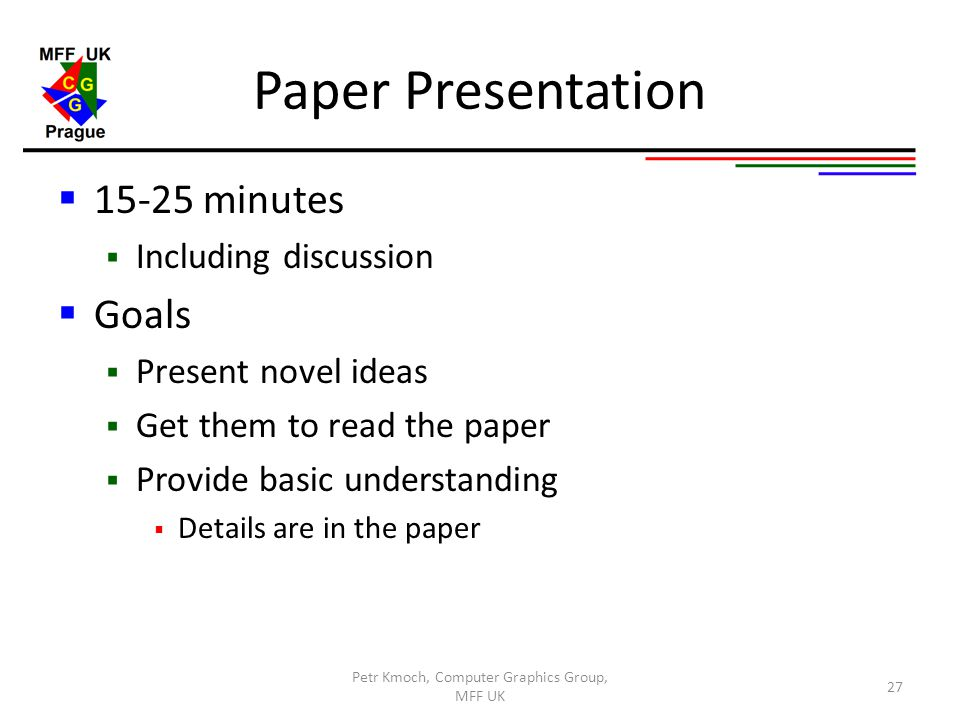 Paper Presentation  15-25 minutes  Including discussion  Goals  Present novel ideas  Get them to read the paper  Provide basic understanding  D