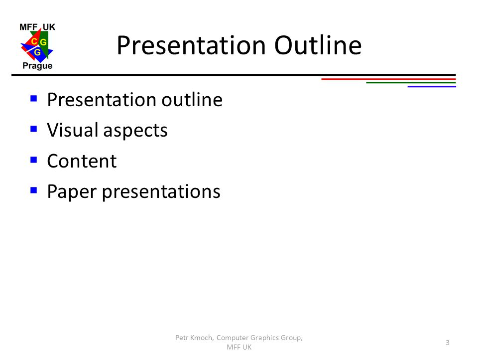 Presentation Outline  Presentation outline  Visual aspects  Content  Paper presentations Petr Kmoch, Computer Graphics Group, MFF UK 3