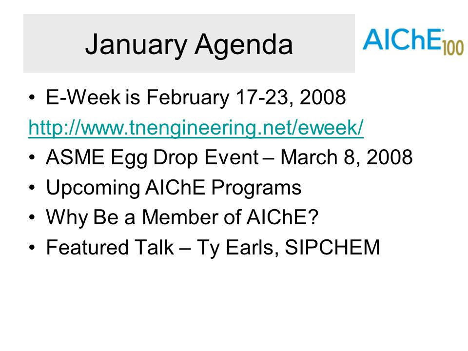 January Agenda E-Week is February 17-23, 2008 http://www.tnengineering.net/eweek/ ASME Egg Drop Event – March 8, 2008 Upcoming AIChE Programs Why Be a