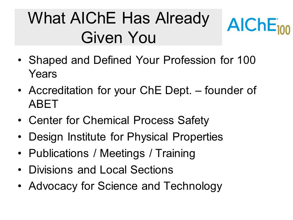 What AIChE Has Already Given You Shaped and Defined Your Profession for 100 Years Accreditation for your ChE Dept. – founder of ABET Center for Chemic