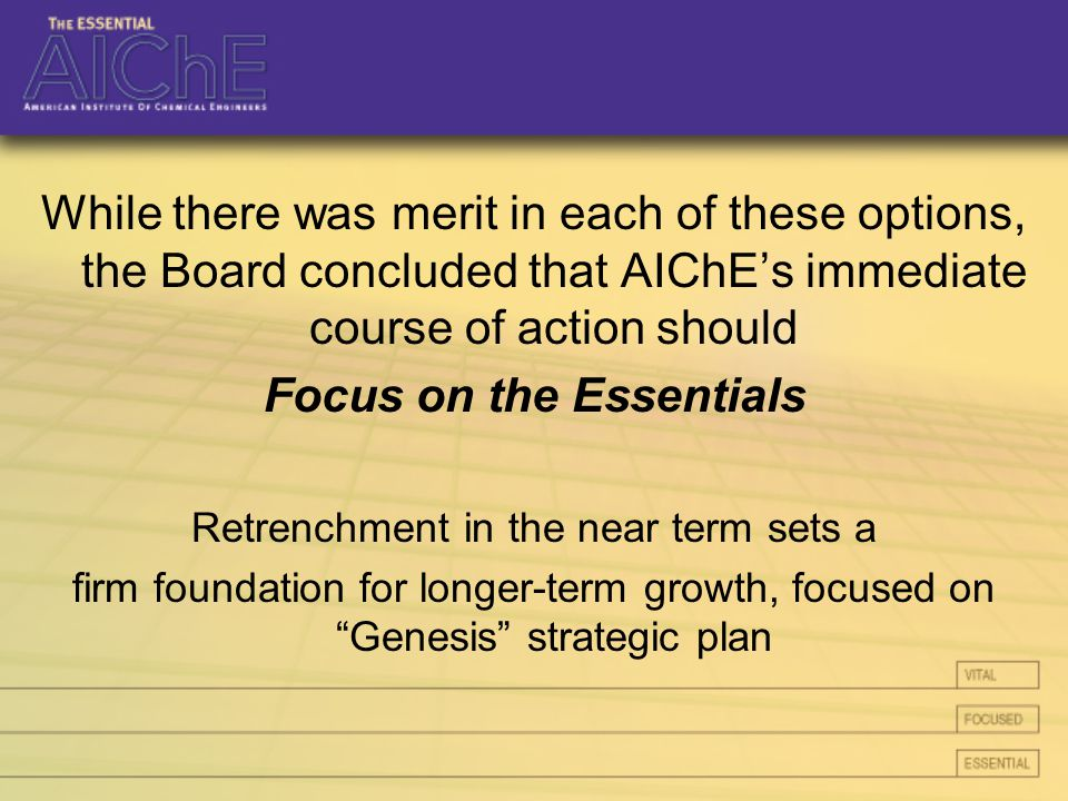 While there was merit in each of these options, the Board concluded that AIChE's immediate course of action should Focus on the Essentials Retrenchment in the near term sets a firm foundation for longer-term growth, focused on Genesis strategic plan