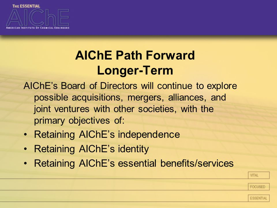 AIChE Path Forward Longer-Term AIChE's Board of Directors will continue to explore possible acquisitions, mergers, alliances, and joint ventures with other societies, with the primary objectives of: Retaining AIChE's independence Retaining AIChE's identity Retaining AIChE's essential benefits/services