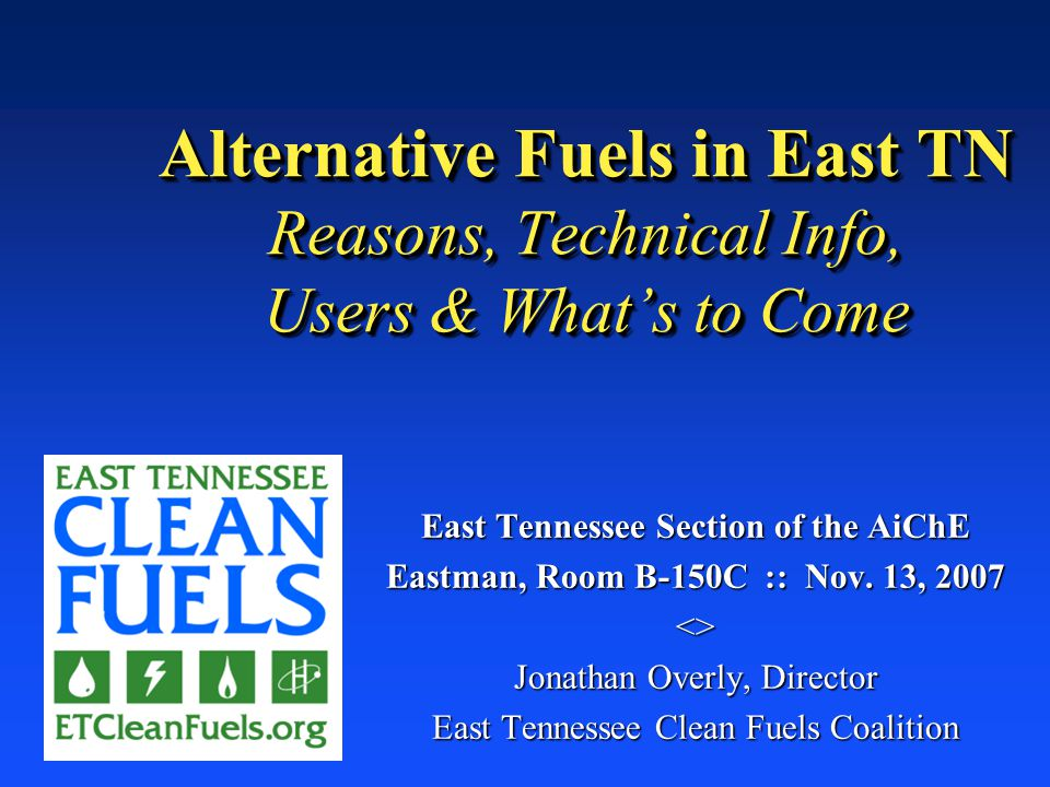 Alternative Fuels in East TN Reasons, Technical Info, Users & What's to Come East Tennessee Section of the AiChE Eastman, Room B-150C :: Nov.