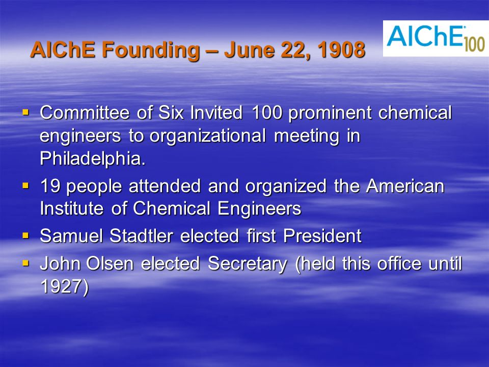 AIChE Founding – June 22, 1908  Committee of Six Invited 100 prominent chemical engineers to organizational meeting in Philadelphia.