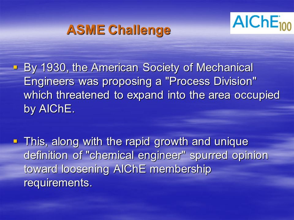 ASME Challenge  By 1930, the American Society of Mechanical Engineers was proposing a Process Division which threatened to expand into the area occupied by AIChE.