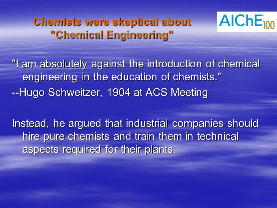 Chemists were skeptical about Chemical Engineering I am absolutely against the introduction of chemical engineering in the education of chemists. --Hugo Schweitzer, 1904 at ACS Meeting Instead, he argued that industrial companies should hire pure chemists and train them in technical aspects required for their plants.