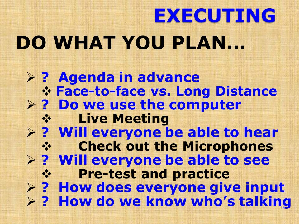 EXECUTING DO WHAT YOU PLAN…  . Agenda in advance  Face-to-face vs.