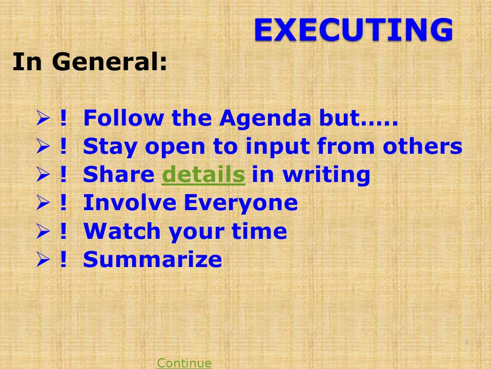 EXECUTING In General:  ! Follow the Agenda but…..  ! Stay open to input from others  ! Share details in writingdetails  ! Involve Everyone  ! Wat