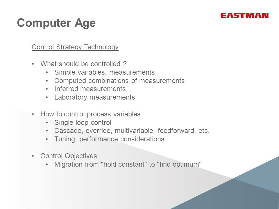 Computer Age Control Strategy Technology What should be controlled ? Simple variables, measurements Computed combinations of measurements Inferred mea