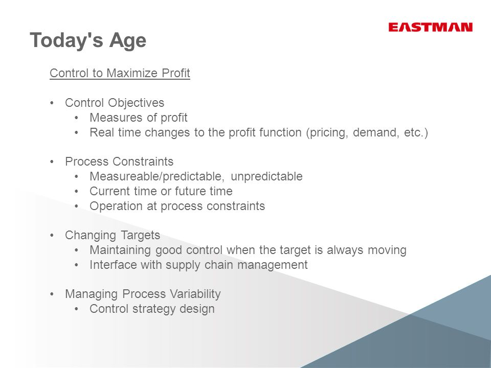Today s Age Control to Maximize Profit Control Objectives Measures of profit Real time changes to the profit function (pricing, demand, etc.) Process Constraints Measureable/predictable, unpredictable Current time or future time Operation at process constraints Changing Targets Maintaining good control when the target is always moving Interface with supply chain management Managing Process Variability Control strategy design