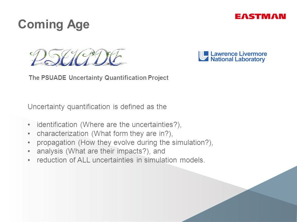 Coming Age The PSUADE Uncertainty Quantification Project Uncertainty quantification is defined as the identification (Where are the uncertainties ), characterization (What form they are in ), propagation (How they evolve during the simulation ), analysis (What are their impacts ), and reduction of ALL uncertainties in simulation models.