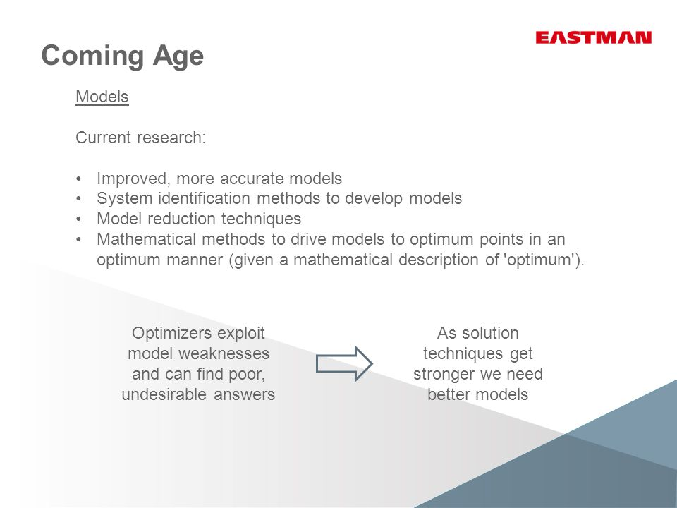 Coming Age Models Current research: Improved, more accurate models System identification methods to develop models Model reduction techniques Mathemat