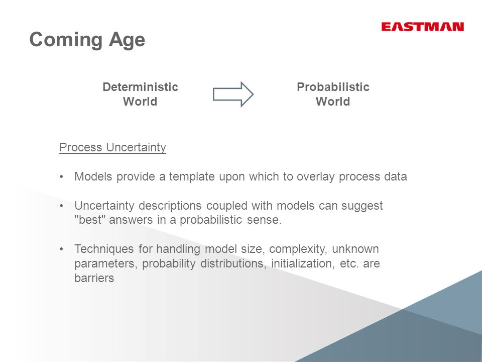 Coming Age Process Uncertainty Models provide a template upon which to overlay process data Uncertainty descriptions coupled with models can suggest best answers in a probabilistic sense.
