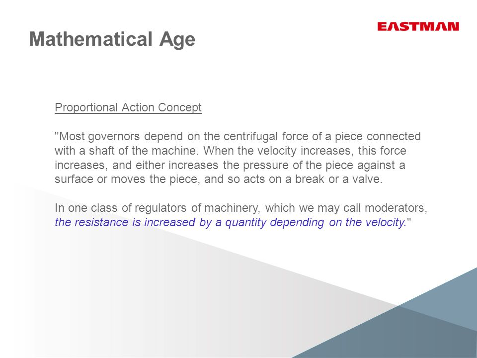 Mathematical Age Integral Action Concept But if the part acted on by centrifugal force, instead of acting directly on the machine, sets in motion a contrivance which continually increases the resistance as long as the velocity is above its normal value, and reverses its action when the velocity is below that value, the governor will bring the velocity to the same normal value whatever variation (within the working limits of the machine) be made in the driving-power or the resistance.