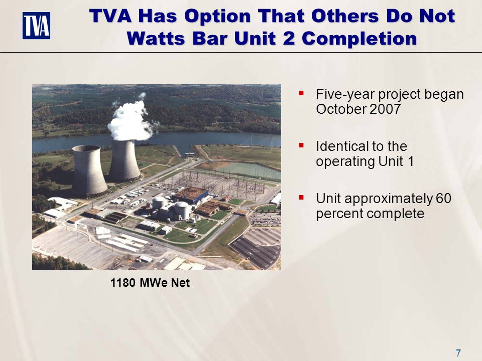 7 TVA Has Option That Others Do Not Watts Bar Unit 2 Completion  Five-year project began October 2007  Identical to the operating Unit 1  Unit approximately 60 percent complete 1180 MWe Net