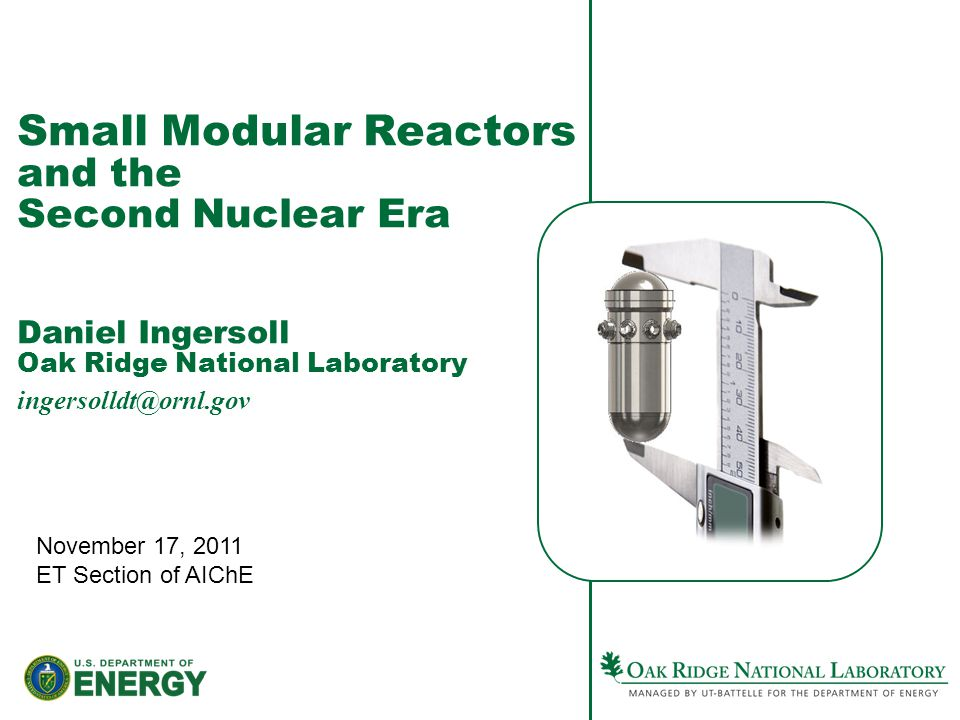 Small Modular Reactors and the Second Nuclear Era Daniel Ingersoll Oak Ridge National Laboratory ingersolldt@ornl.gov November 17, 2011 ET Section of AIChE
