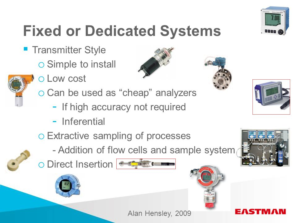 Fixed or Dedicated Systems  Transmitter Style o Simple to install o Low cost o Can be used as cheap analyzers - If high accuracy not required - Inferential o Extractive sampling of processes - Addition of flow cells and sample system o Direct Insertion Alan Hensley, 2009