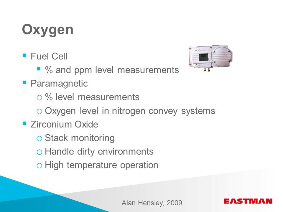 Oxygen  Fuel Cell  % and ppm level measurements  Paramagnetic o % level measurements o Oxygen level in nitrogen convey systems  Zirconium Oxide o Stack monitoring o Handle dirty environments o High temperature operation Alan Hensley, 2009