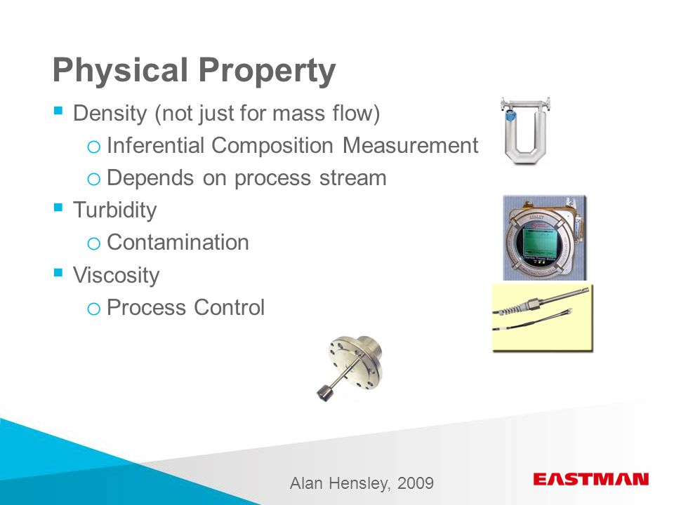 Physical Property  Density (not just for mass flow) o Inferential Composition Measurement o Depends on process stream  Turbidity o Contamination  Viscosity o Process Control Alan Hensley, 2009