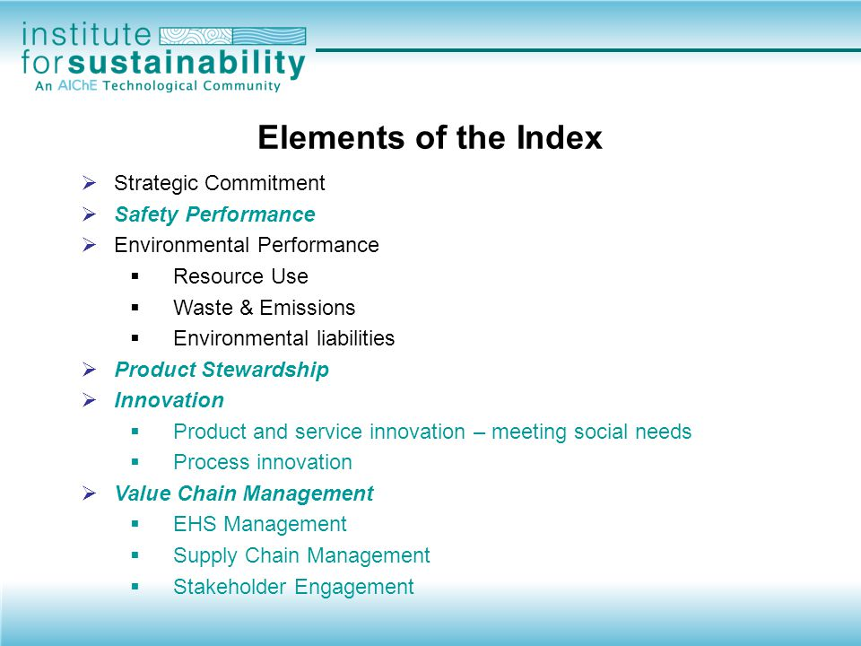  Strategic Commitment  Safety Performance  Environmental Performance  Resource Use  Waste & Emissions  Environmental liabilities  Product Stewardship  Innovation  Product and service innovation – meeting social needs  Process innovation  Value Chain Management  EHS Management  Supply Chain Management  Stakeholder Engagement Unique Elements