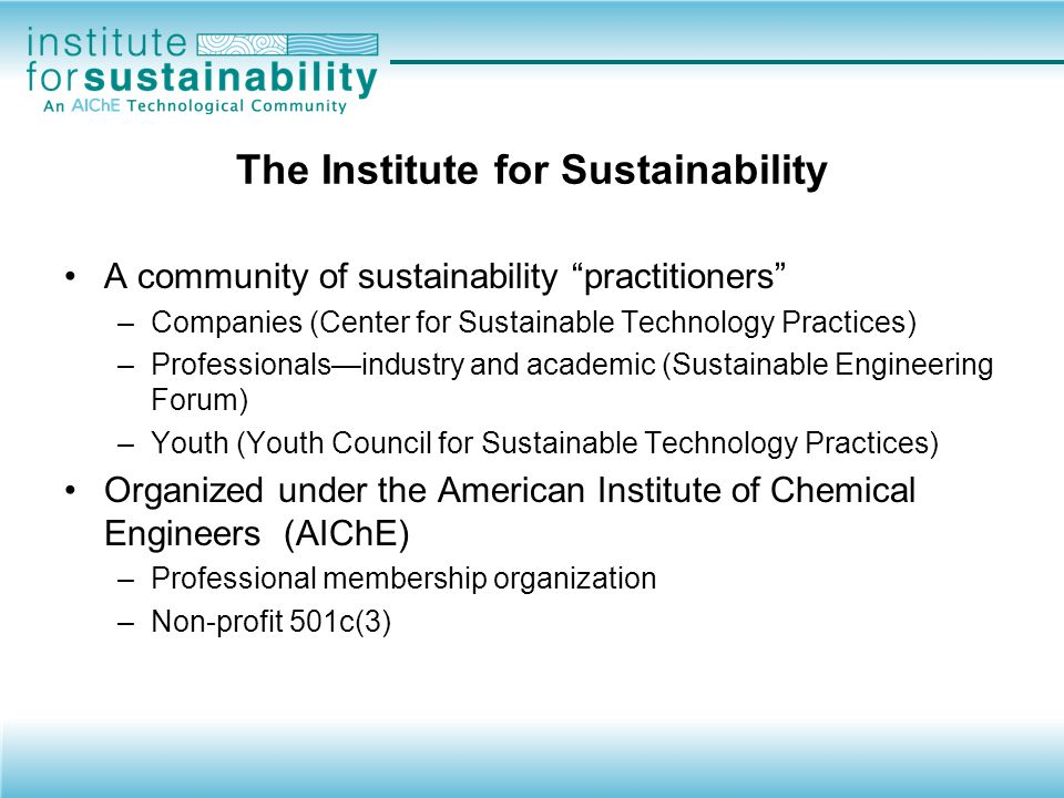 Overview of the Institute Mission: to serve the needs of and influence the efforts of professionals, academes, industries, and governmental bodies that contribute to the advancement of sustainability and sustainable development.
