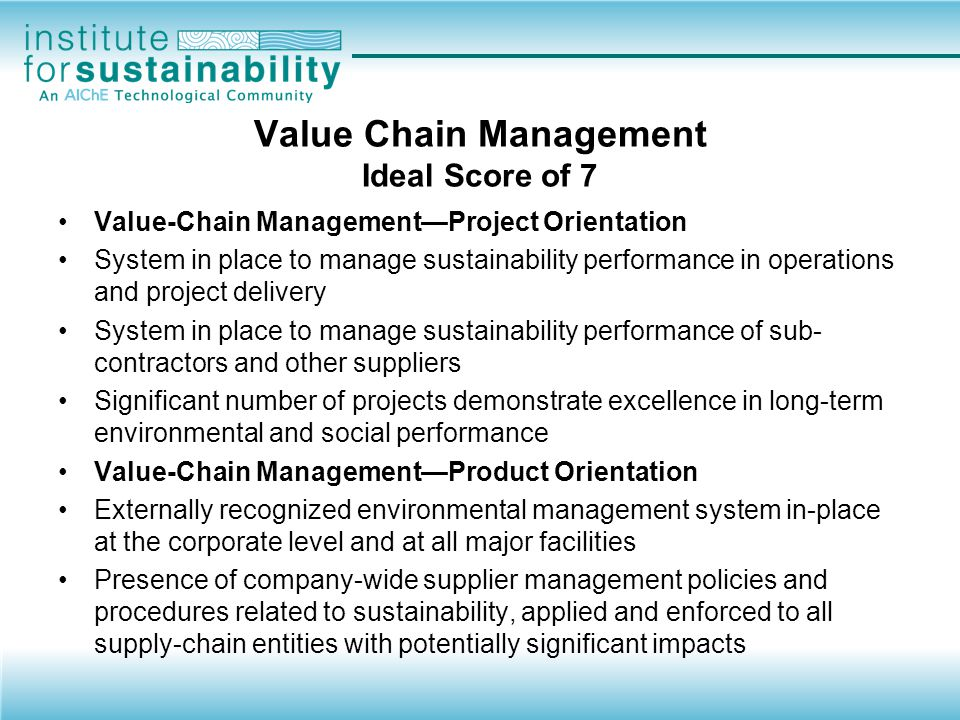 AIChE Sustainability Index TM Drills down, but remains broad enough Based on public data Targeted for managers and corporate executives, not investors Focused on –Environmental – performance metrics –Safety – performance metrics (workplace, process) –Product stewardship – mgmt system, history –Value chain management – mgmt system –Sustainability innovation – initiatives, tools, results Social performance and strategic management also covered –Less than other indexes Benchmarked to peers and best practices