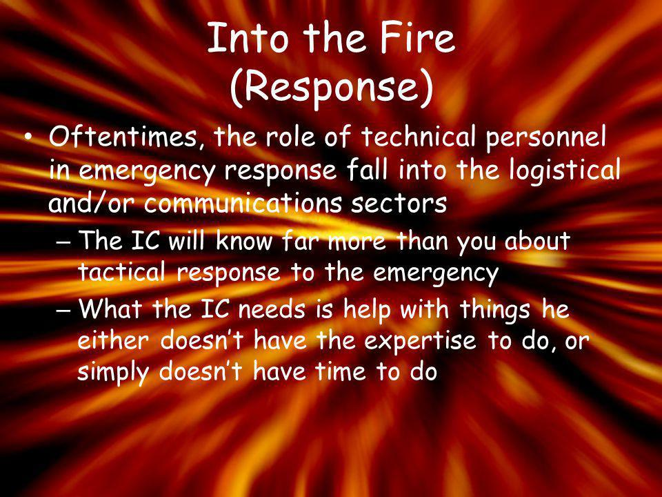 Into the Fire (Response) Oftentimes, the role of technical personnel in emergency response fall into the logistical and/or communications sectors – Th