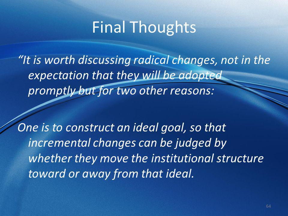 """Final Thoughts """"It is worth discussing radical changes, not in the expectation that they will be adopted promptly but for two other reasons: One is to"""