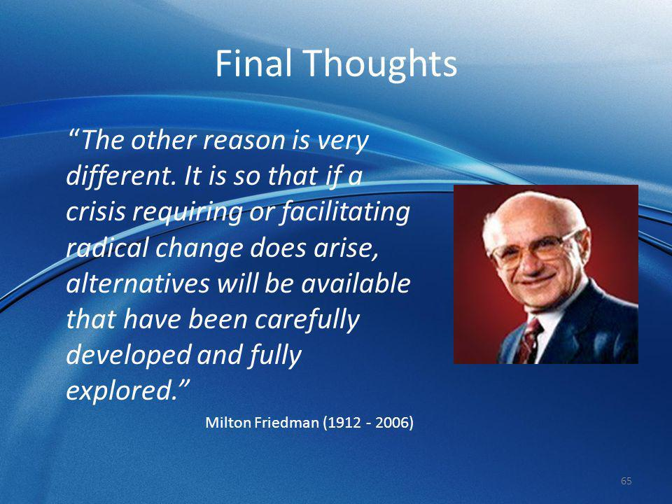 """Final Thoughts """"The other reason is very different. It is so that if a crisis requiring or facilitating radical change does arise, alternatives will b"""