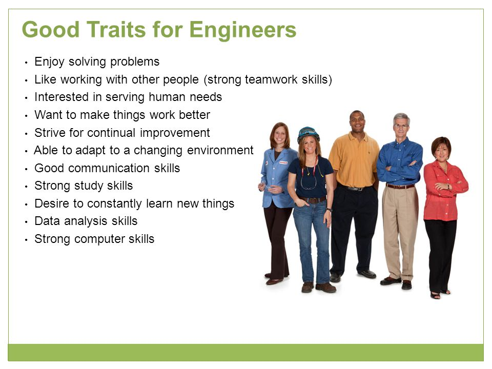 Good Traits for Engineers Enjoy solving problems Like working with other people (strong teamwork skills) Interested in serving human needs Want to mak