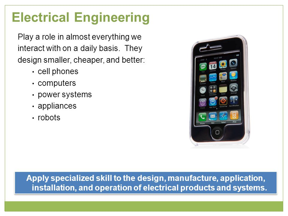 Electrical Engineering Play a role in almost everything we interact with on a daily basis. They design smaller, cheaper, and better: cell phones compu