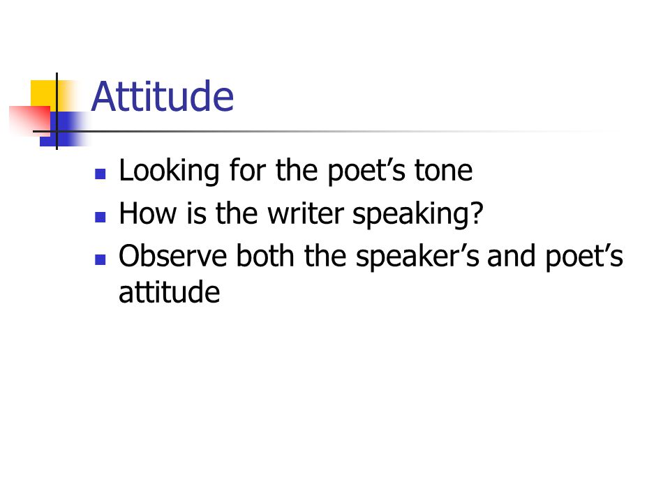 Attitude Looking for the poet's tone How is the writer speaking? Observe both the speaker's and poet's attitude