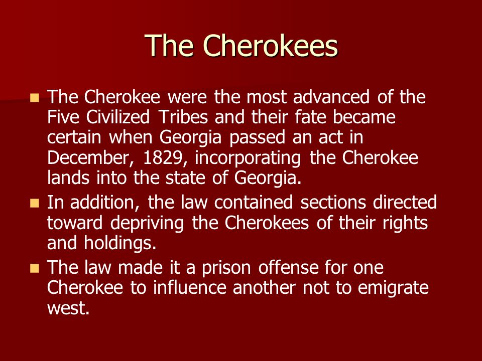 The Cherokees The Cherokee were the most advanced of the Five Civilized Tribes and their fate became certain when Georgia passed an act in December, 1829, incorporating the Cherokee lands into the state of Georgia.