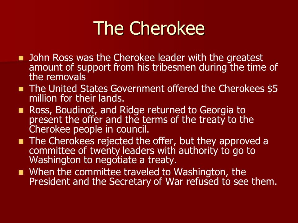 The Cherokee John Ross was the Cherokee leader with the greatest amount of support from his tribesmen during the time of the removals The United States Government offered the Cherokees $5 million for their lands.